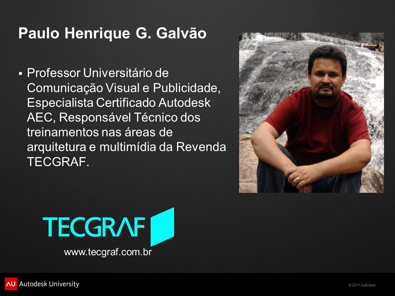 © 2011 Autodesk Paulo Henrique G. Galvão Professor Universitário de Comunicação Visual e Publicidade, Especialista Certificado Autodesk AEC, Responsáv