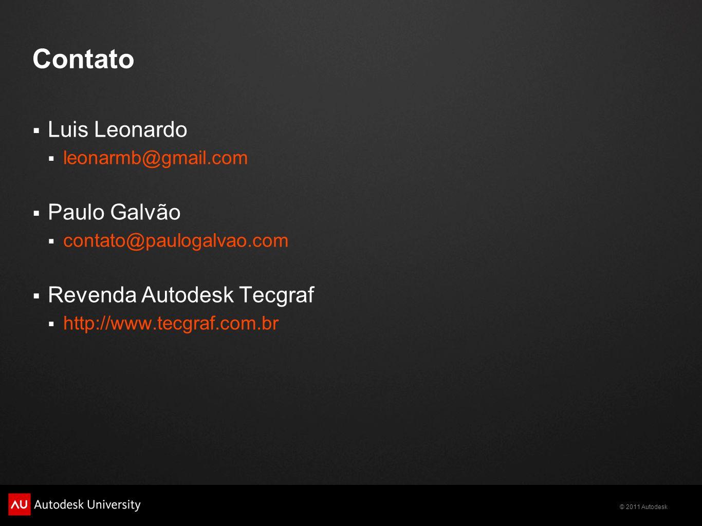 © 2011 Autodesk Contato Luis Leonardo leonarmb@gmail.com Paulo Galvão contato@paulogalvao.com Revenda Autodesk Tecgraf http://www.tecgraf.com.br