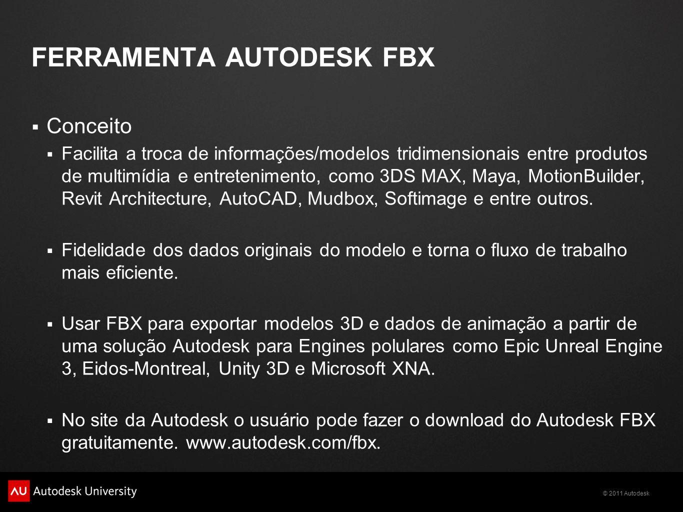 © 2011 Autodesk FERRAMENTA AUTODESK FBX Conceito Facilita a troca de informações/modelos tridimensionais entre produtos de multimídia e entretenimento