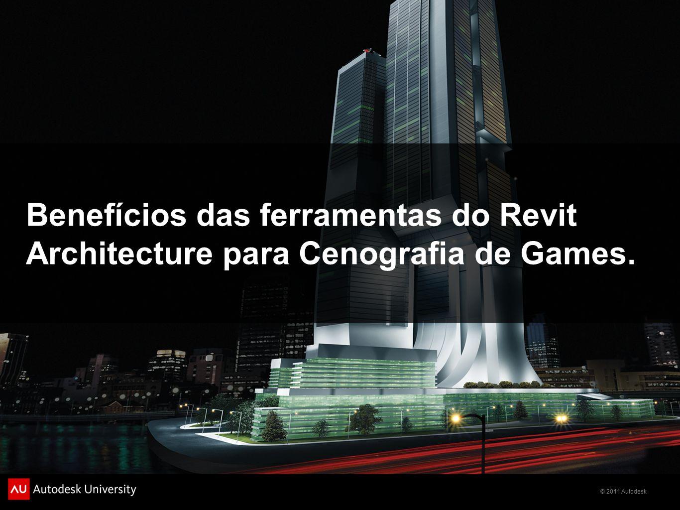 © 2011 Autodesk Benefícios das ferramentas do Revit Architecture para Cenografia de Games.