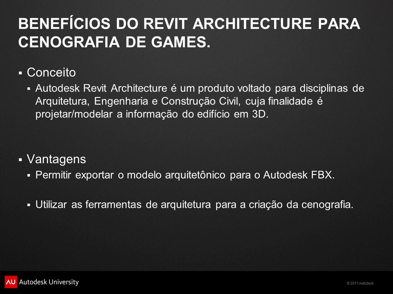 © 2011 Autodesk BENEFÍCIOS DO REVIT ARCHITECTURE PARA CENOGRAFIA DE GAMES. Conceito Autodesk Revit Architecture é um produto voltado para disciplinas