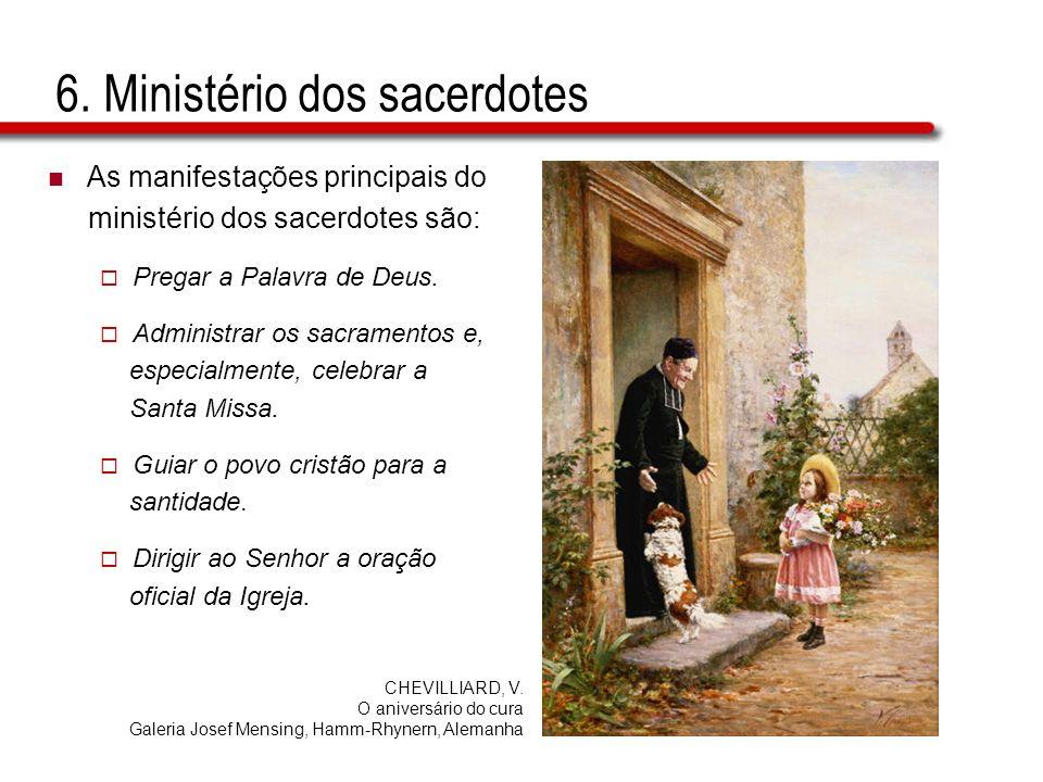 6. Ministério dos sacerdotes As manifestações principais do ministério dos sacerdotes são: Pregar a Palavra de Deus. Administrar os sacramentos e, esp