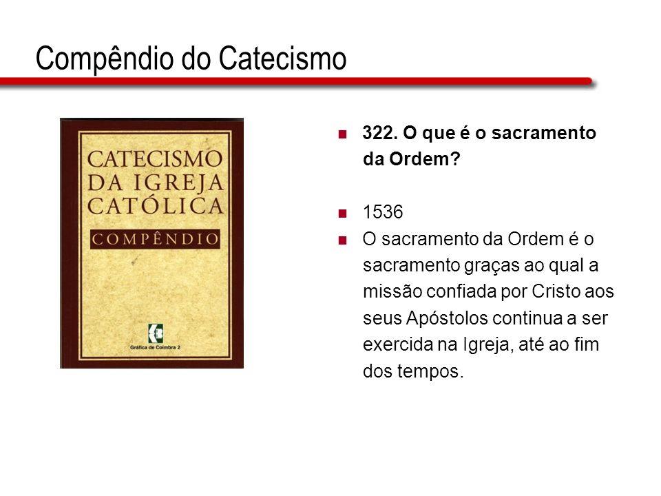 Compêndio do Catecismo 322. O que é o sacramento da Ordem? 1536 O sacramento da Ordem é o sacramento graças ao qual a missão confiada por Cristo aos s