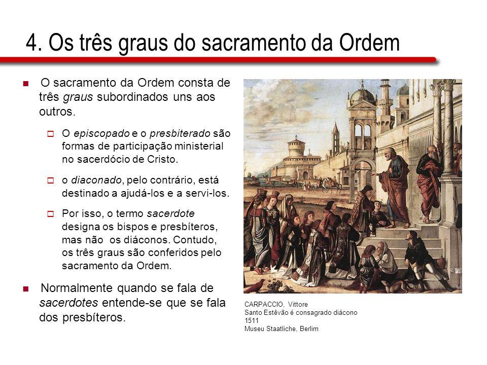 4. Os três graus do sacramento da Ordem O sacramento da Ordem consta de três graus subordinados uns aos outros. O episcopado e o presbiterado são form