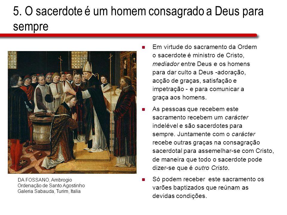 5. O sacerdote é um homem consagrado a Deus para sempre Em virtude do sacramento da Ordem o sacerdote é ministro de Cristo, mediador entre Deus e os h