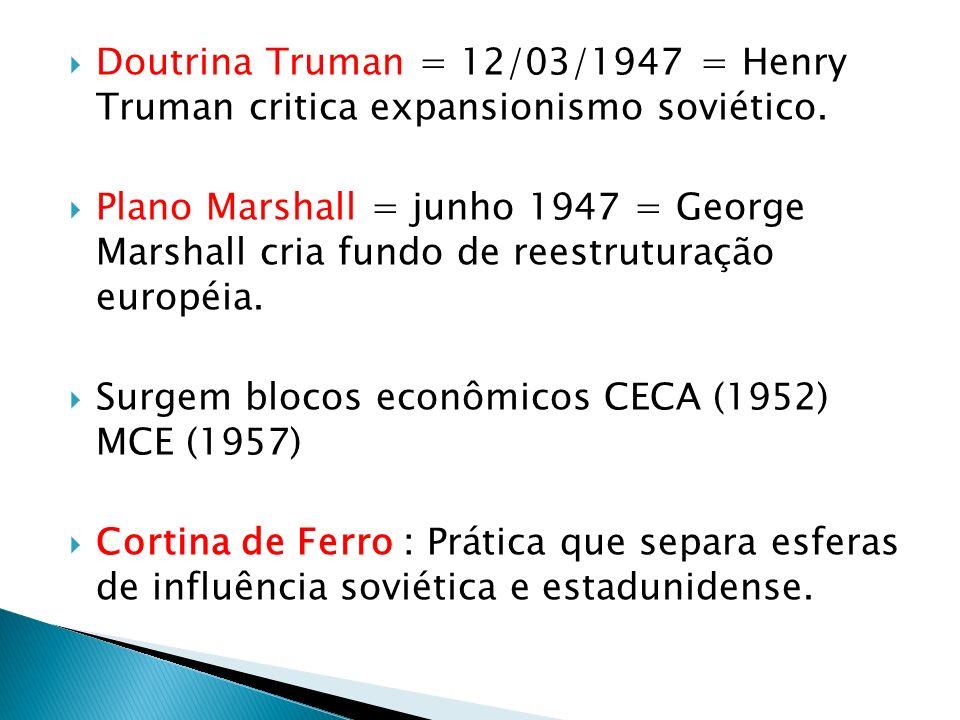 Doutrina Truman = 12/03/1947 = Henry Truman critica expansionismo soviético. Plano Marshall = junho 1947 = George Marshall cria fundo de reestruturaçã