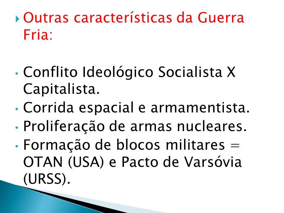 Outras características da Guerra Fria: Conflito Ideológico Socialista X Capitalista. Corrida espacial e armamentista. Proliferação de armas nucleares.