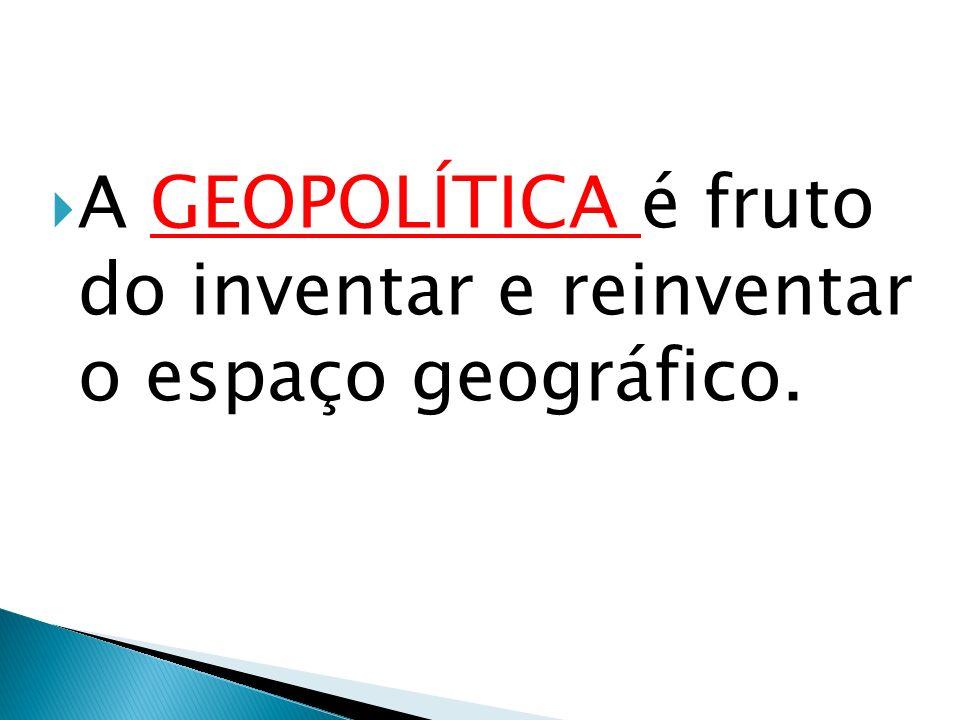 A GEOPOLÍTICA é fruto do inventar e reinventar o espaço geográfico.