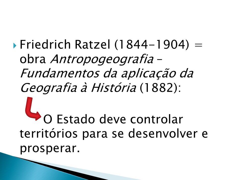 Friedrich Ratzel (1844-1904) = obra Antropogeografia – Fundamentos da aplicação da Geografia à História (1882): O Estado deve controlar territórios pa
