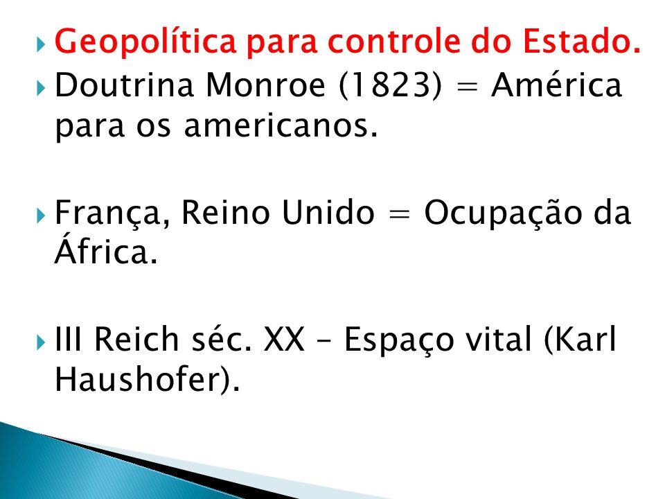 Geopolítica para controle do Estado. Doutrina Monroe (1823) = América para os americanos. França, Reino Unido = Ocupação da África. III Reich séc. XX