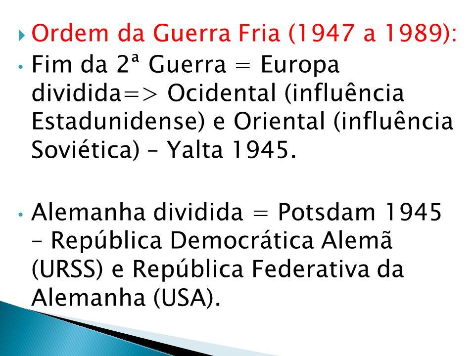 Ordem da Guerra Fria (1947 a 1989): Fim da 2ª Guerra = Europa dividida=> Ocidental (influência Estadunidense) e Oriental (influência Soviética) – Yalt