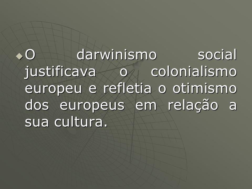O darwinismo social justificava o colonialismo europeu e refletia o otimismo dos europeus em relação a sua cultura. O darwinismo social justificava o