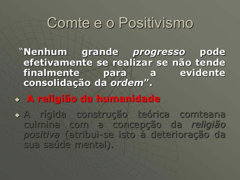 Comte e o Positivismo Nenhum grande progresso pode efetivamente se realizar se não tende finalmente para a evidente consolidação da ordem.Nenhum grand