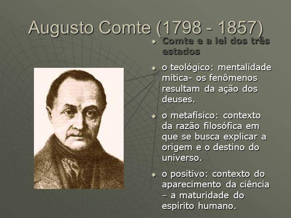 Augusto Comte (1798 - 1857) Comte e a lei dos três estados Comte e a lei dos três estados o teológico: mentalidade mítica- os fenômenos resultam da aç
