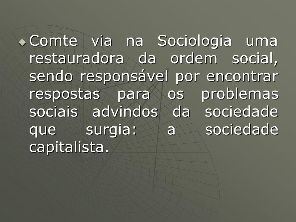Comte via na Sociologia uma restauradora da ordem social, sendo responsável por encontrar respostas para os problemas sociais advindos da sociedade qu