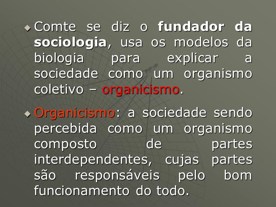Comte se diz o fundador da sociologia, usa os modelos da biologia para explicar a sociedade como um organismo coletivo – organicismo. Comte se diz o f