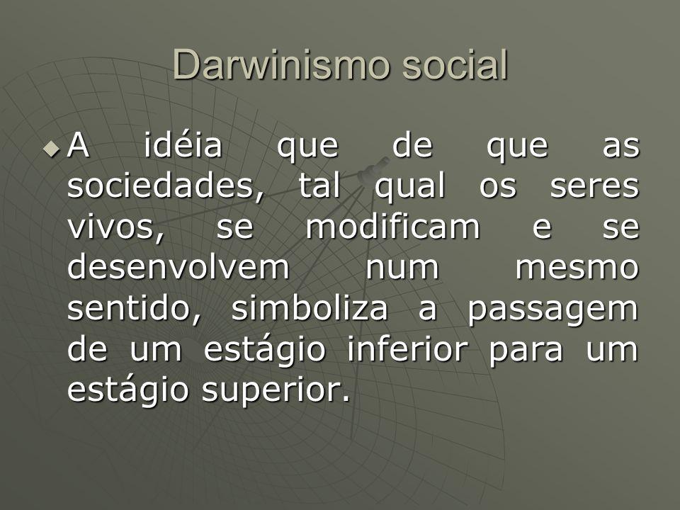 Darwinismo social A idéia que de que as sociedades, tal qual os seres vivos, se modificam e se desenvolvem num mesmo sentido, simboliza a passagem de um estágio inferior para um estágio superior.