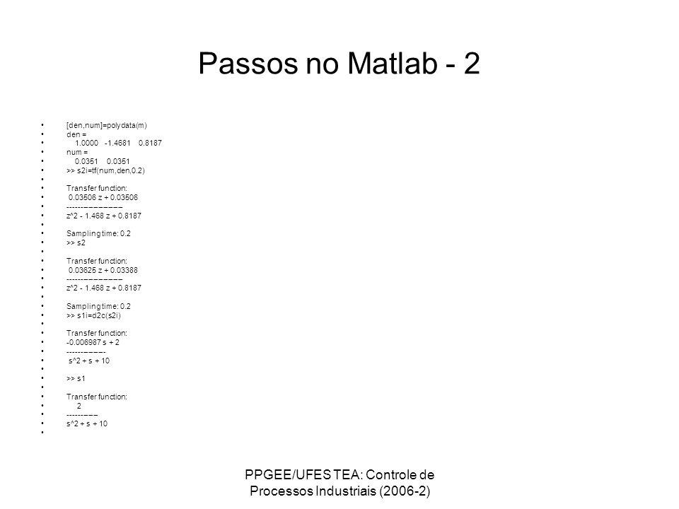 PPGEE/UFES TEA: Controle de Processos Industriais (2006-2) Passos no Matlab - 2 [den,num]=polydata(m) den = 1.0000 -1.4681 0.8187 num = 0.0351 0.0351