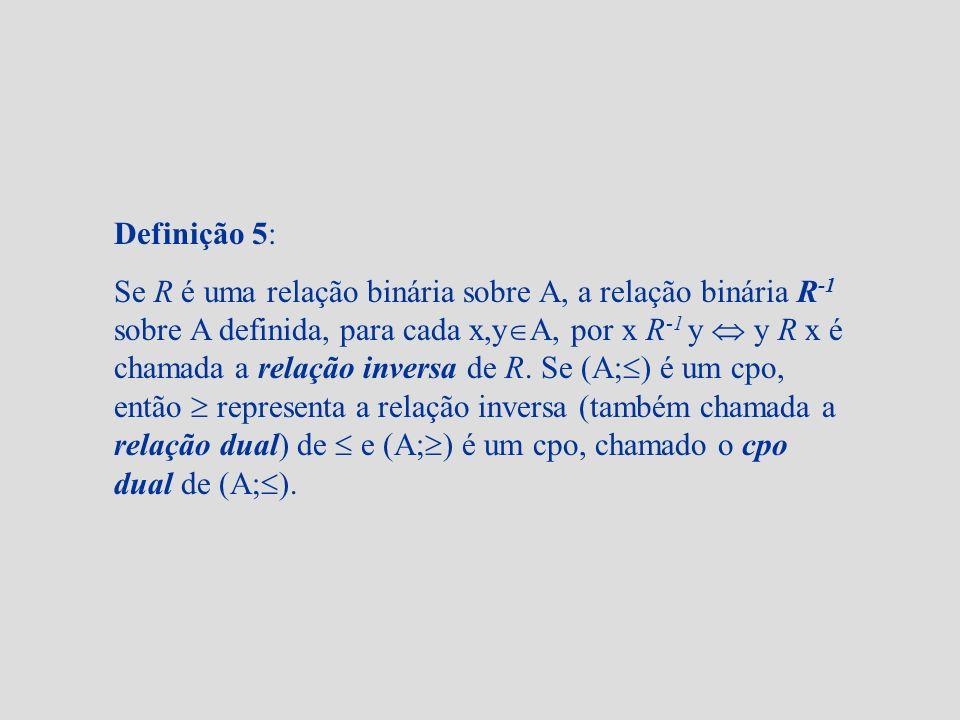 Definição 5: Se R é uma relação binária sobre A, a relação binária R -1 sobre A definida, para cada x,y A, por x R -1 y y R x é chamada a relação inve