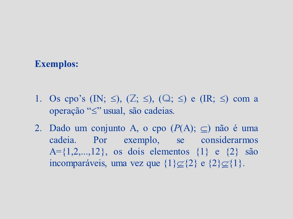 Exemplos: 1.Os cpos (IN; ), ( Z ; ), ( Q ; ) e (IR; ) com a operação usual, são cadeias. 2.Dado um conjunto A, o cpo (P(A); ) não é uma cadeia. Por ex