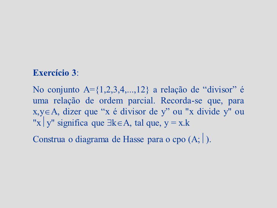 Exercício 3: No conjunto A={1,2,3,4,...,12} a relação de divisor é uma relação de ordem parcial. Recorda-se que, para x,y A, dizer que x é divisor de