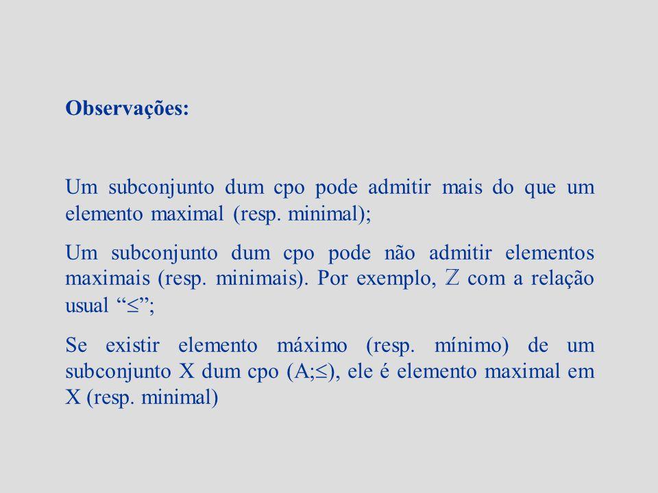 Observações: Um subconjunto dum cpo pode admitir mais do que um elemento maximal (resp. minimal); Um subconjunto dum cpo pode não admitir elementos ma