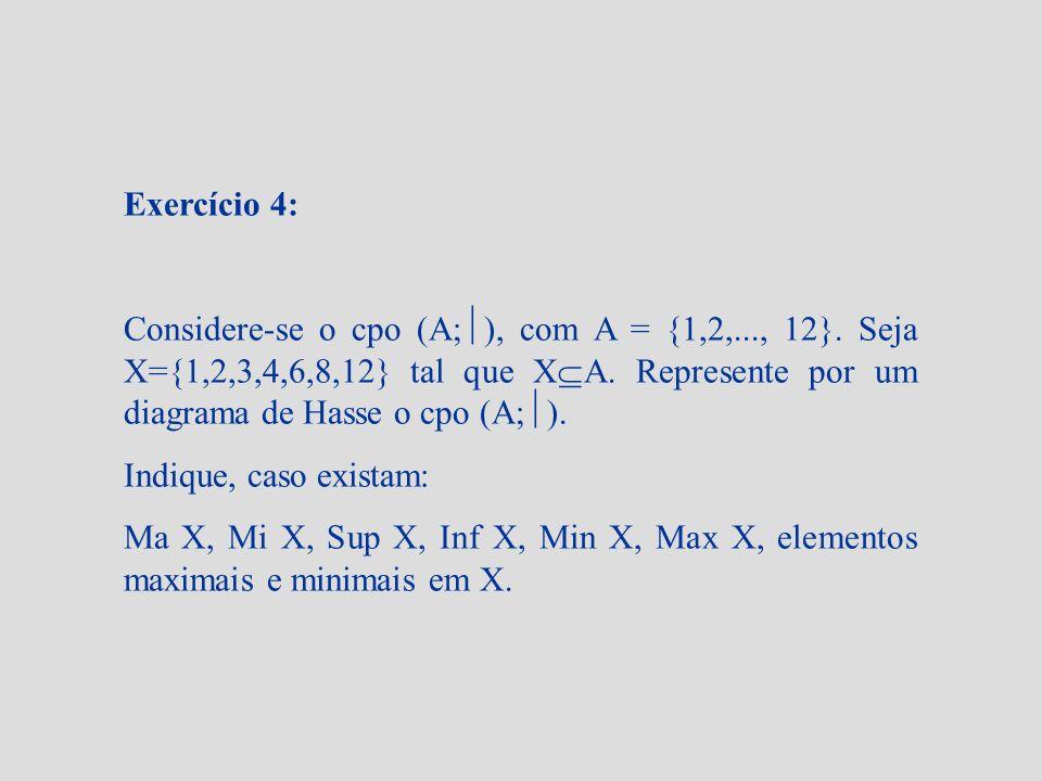 Exercício 4: Considere-se o cpo (A; ), com A = {1,2,..., 12}. Seja X={1,2,3,4,6,8,12} tal que X A. Represente por um diagrama de Hasse o cpo (A; ). In