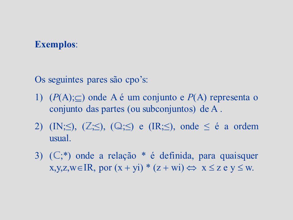 Exemplos: Os seguintes pares são cpos: 1)(P(A); ) onde A é um conjunto e P(A) representa o conjunto das partes (ou subconjuntos) de A. 2)(IN;), ( Z ;)