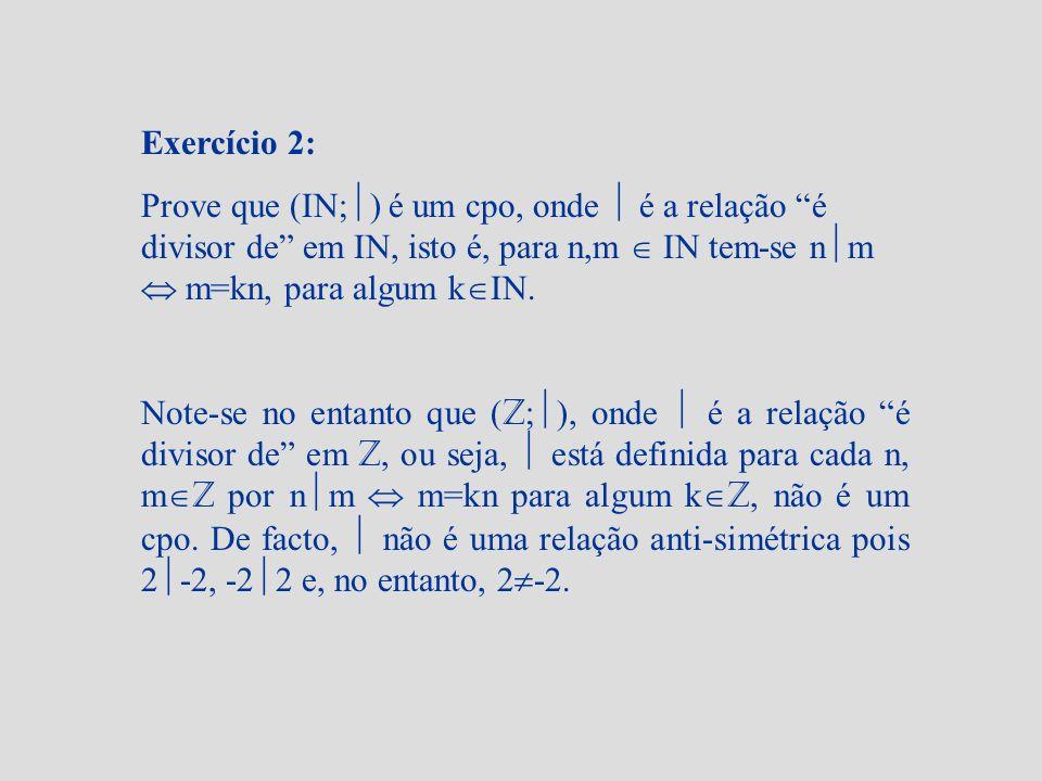 Exercício 2: Prove que (IN; ) é um cpo, onde é a relação é divisor de em IN, isto é, para n,m IN tem-se n m m=kn, para algum k IN. Note-se no entanto
