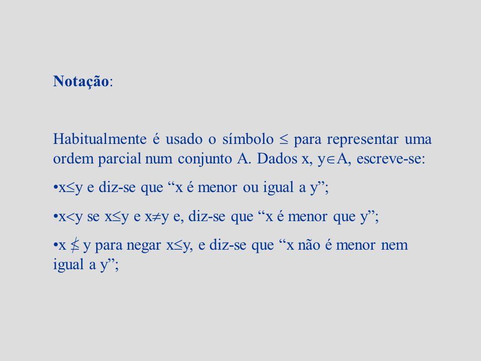 Notação: Habitualmente é usado o símbolo para representar uma ordem parcial num conjunto A. Dados x, y A, escreve-se: x y e diz-se que x é menor ou ig