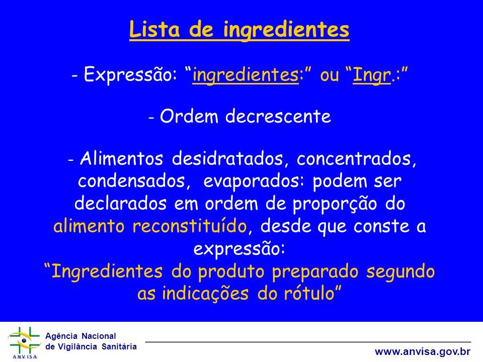 Agência Nacional de Vigilância Sanitária www.anvisa.gov.br Lista de ingredientes - Expressão: ingredientes: ou Ingr.: - Ordem decrescente - Alimentos