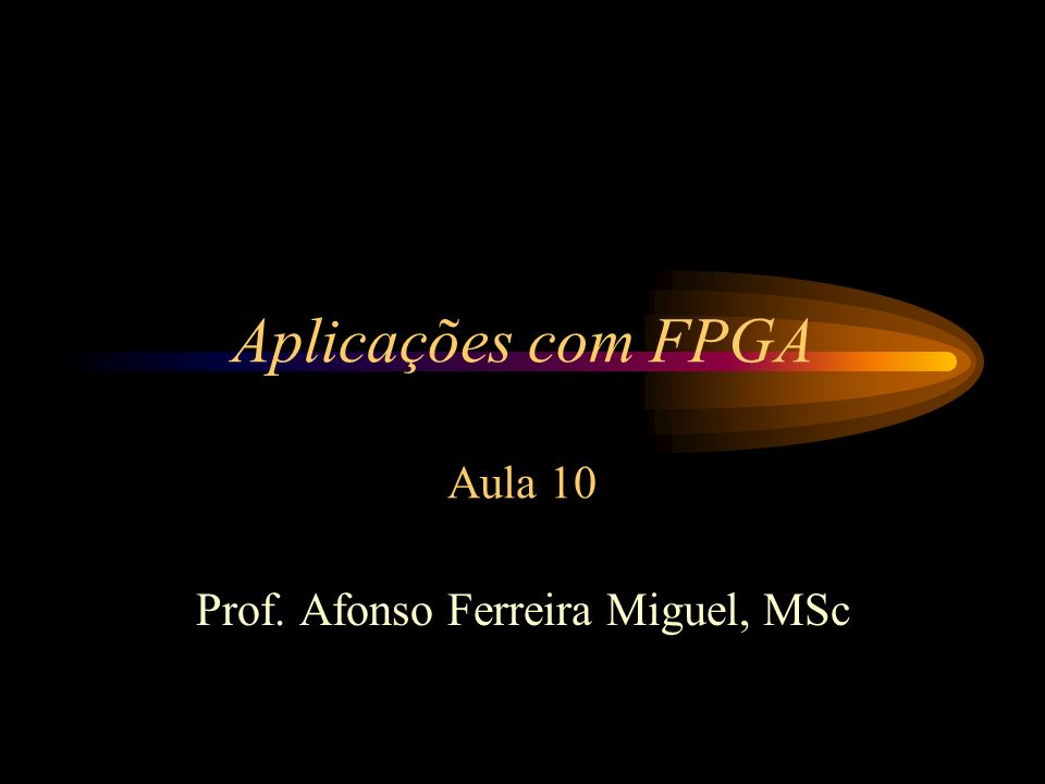 Aplicações com FPGA Aula 10 Prof. Afonso Ferreira Miguel, MSc