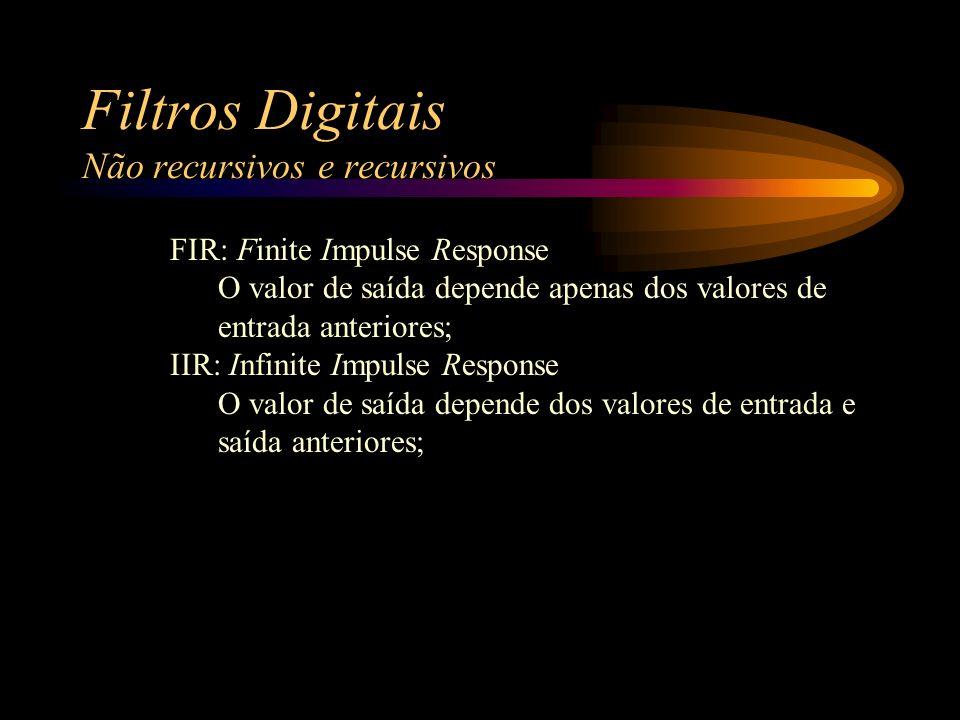 Filtros Digitais Não recursivos e recursivos FIR: Finite Impulse Response O valor de saída depende apenas dos valores de entrada anteriores; IIR: Infinite Impulse Response O valor de saída depende dos valores de entrada e saída anteriores;