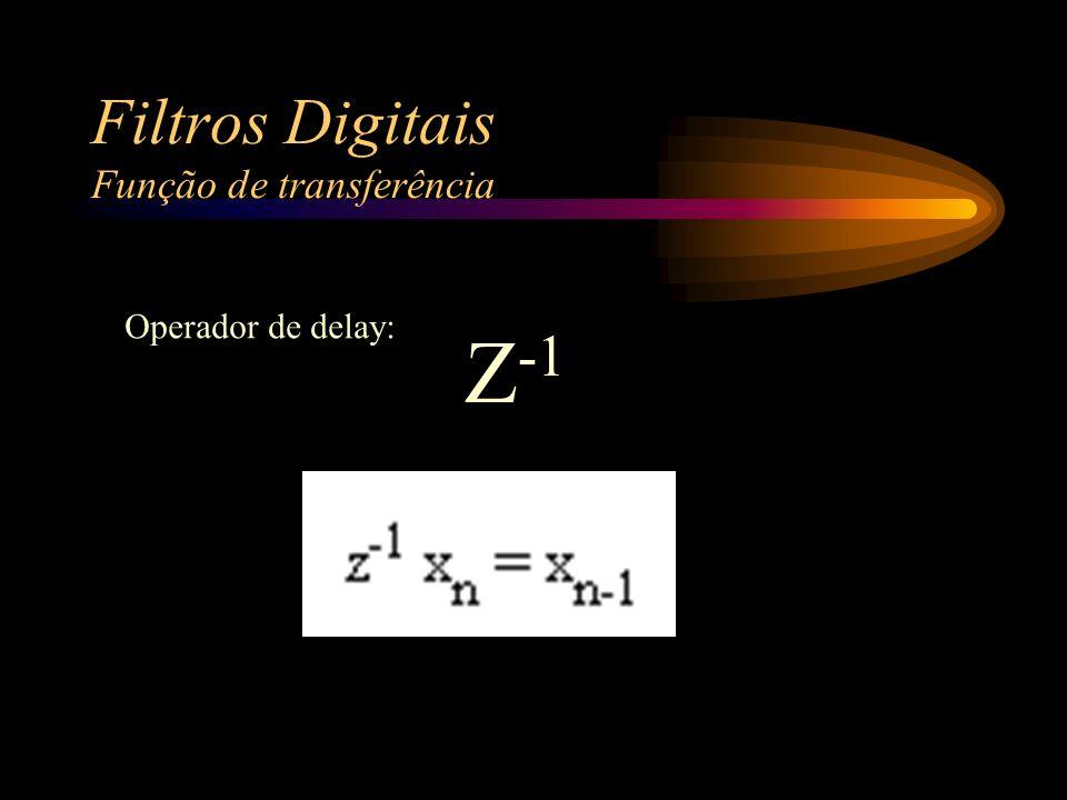 Filtros Digitais Função de transferência Operador de delay: Z -1