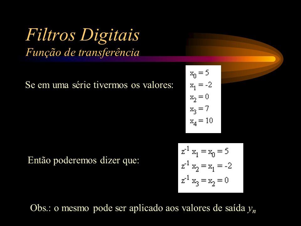 Filtros Digitais Função de transferência Se em uma série tivermos os valores: Então poderemos dizer que: Obs.: o mesmo pode ser aplicado aos valores de saída y n