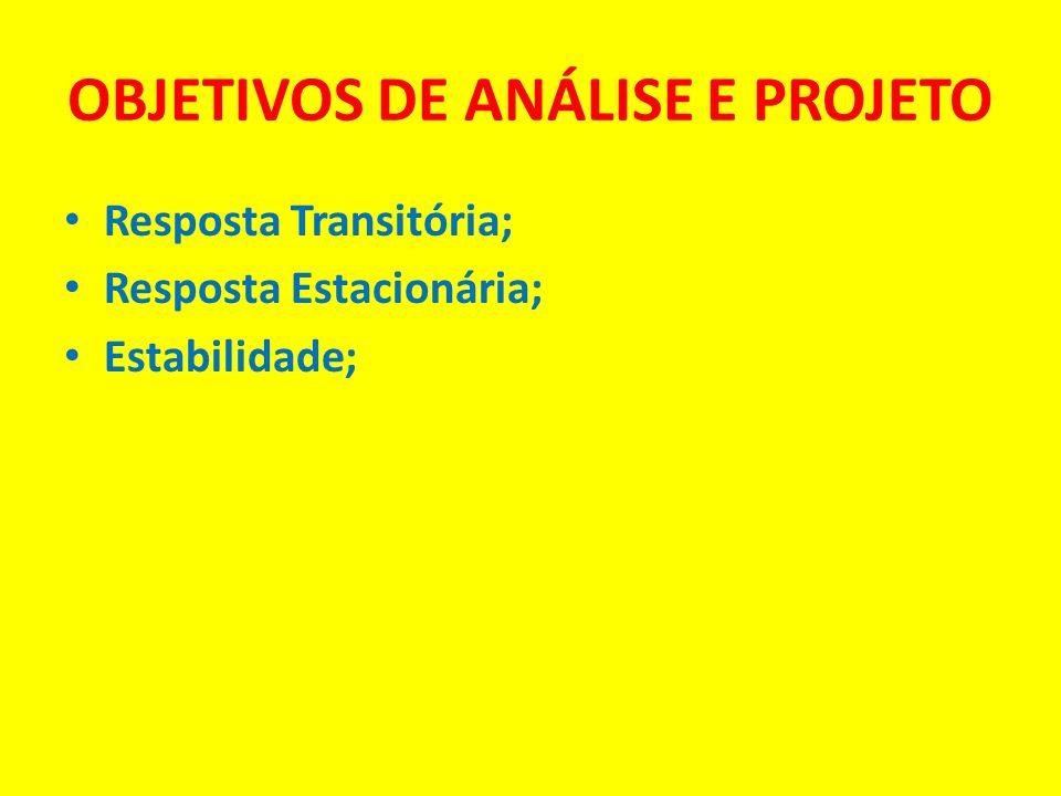 OBJETIVOS DE ANÁLISE E PROJETO Resposta Transitória; Resposta Estacionária; Estabilidade;