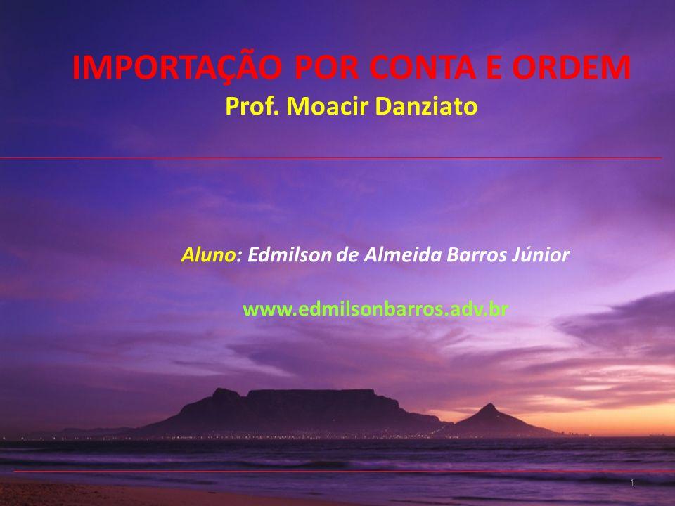 1 Aluno: Edmilson de Almeida Barros Júnior www.edmilsonbarros.adv.br IMPORTAÇÃO POR CONTA E ORDEM Prof. Moacir Danziato