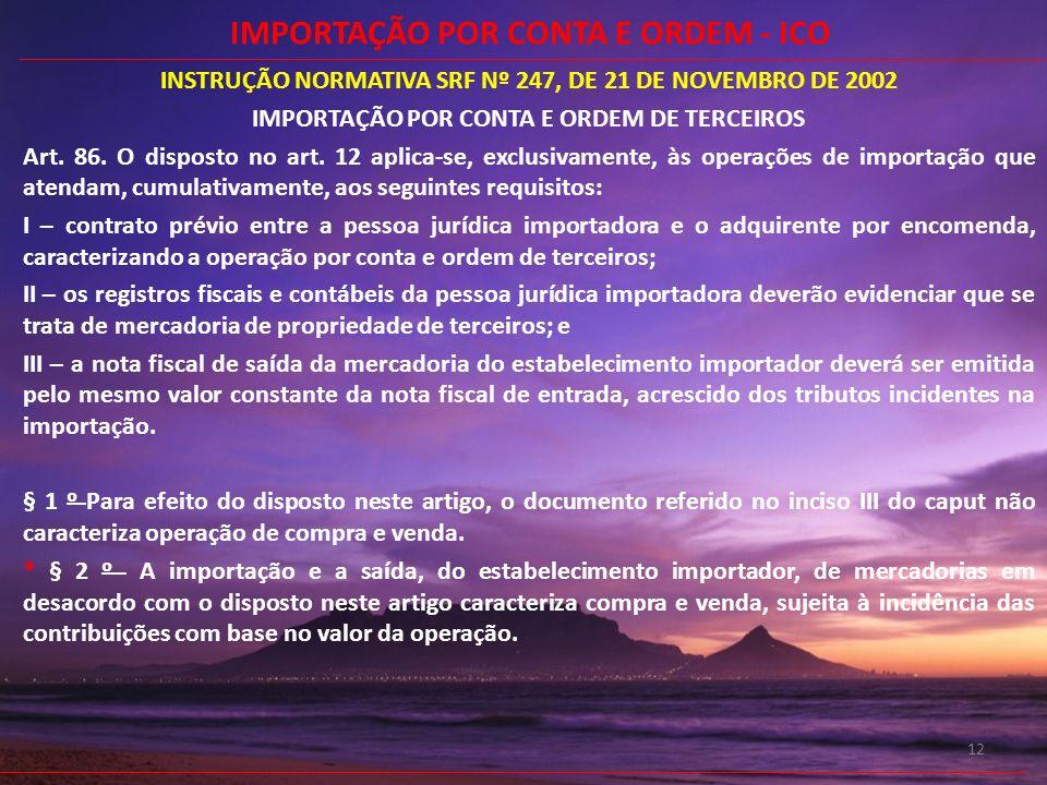 12 INSTRUÇÃO NORMATIVA SRF Nº 247, DE 21 DE NOVEMBRO DE 2002 IMPORTAÇÃO POR CONTA E ORDEM DE TERCEIROS Art. 86. O disposto no art. 12 aplica-se, exclu