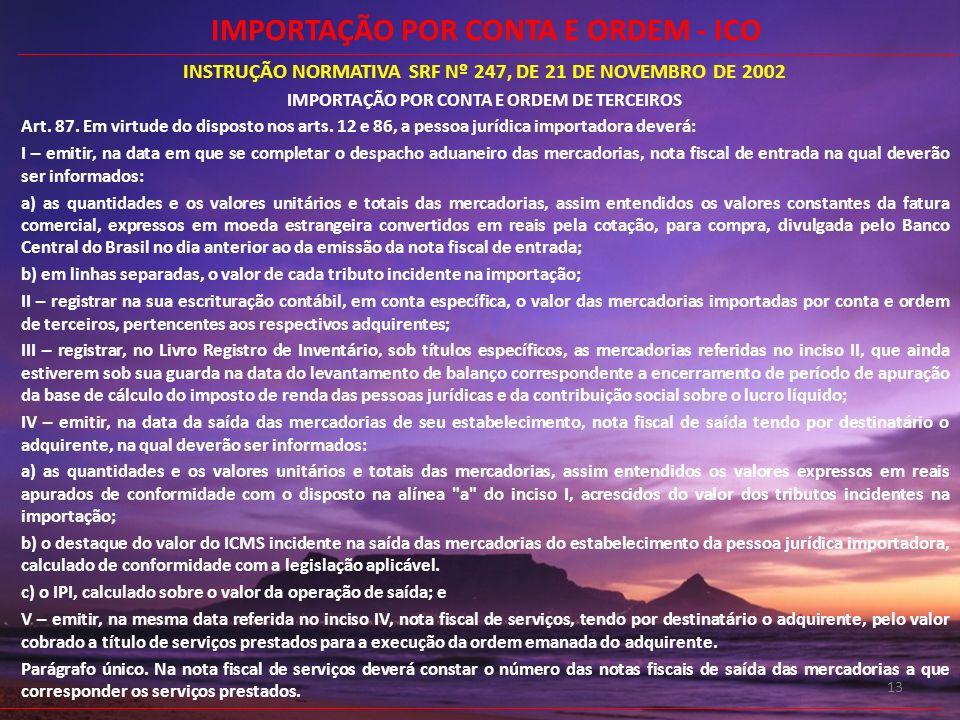 13 INSTRUÇÃO NORMATIVA SRF Nº 247, DE 21 DE NOVEMBRO DE 2002 IMPORTAÇÃO POR CONTA E ORDEM DE TERCEIROS Art. 87. Em virtude do disposto nos arts. 12 e