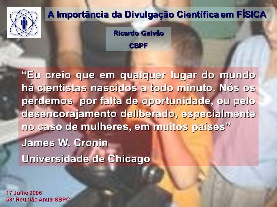17 Julho 2006 58 a Reunião Anual SBPC A Importância da Divulgação Científica em FÍSICA Ricardo Galvão CBPF Eu creio que em qualquer lugar do mundo há cientistas nascidos a todo minuto.