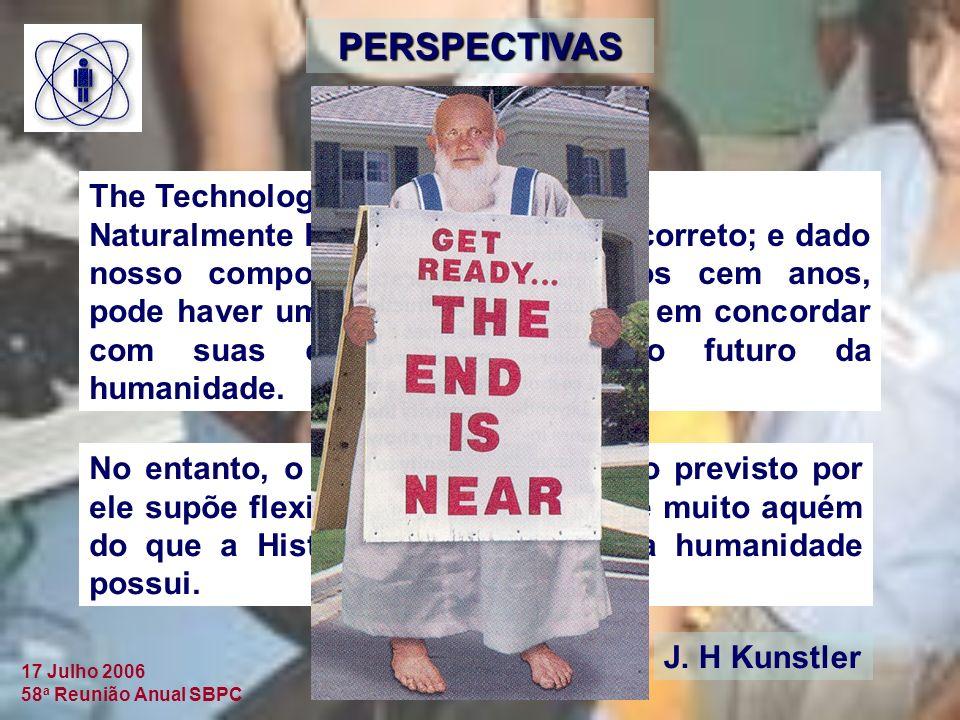 17 Julho 2006 58 a Reunião Anual SBPC PERSPECTIVAS The Technology Review: Naturalmente Kustler poderia estar correto; e dado nosso comportamento nos últimos cem anos, pode haver uma satisfacão peversa em concordar com suas conclusões sobre o futuro da humanidade.