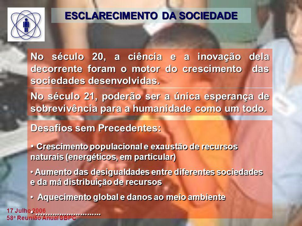 17 Julho 2006 58 a Reunião Anual SBPC ESCLARECIMENTO DA SOCIEDADE No século 20, a ciência e a inovação dela decorrente foram o motor do crescimento das sociedades desenvolvidas.