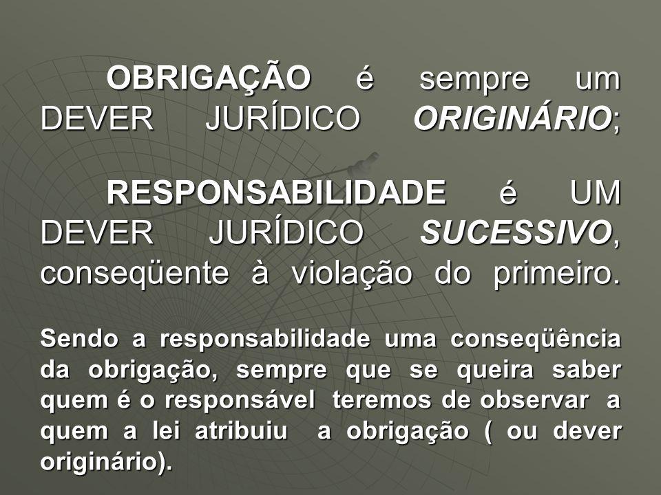 OBRIGAÇÃO é sempre um DEVER JURÍDICO ORIGINÁRIO; RESPONSABILIDADE é UM DEVER JURÍDICO SUCESSIVO, conseqüente à violação do primeiro. Sendo a responsab
