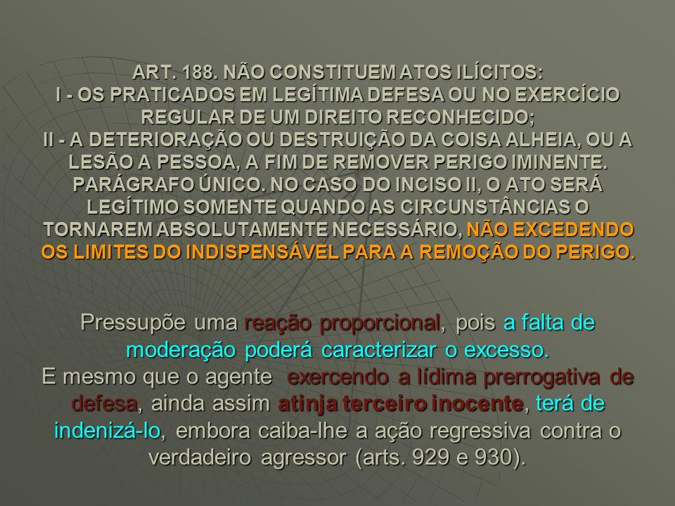 ART. 188. NÃO CONSTITUEM ATOS ILÍCITOS: I - OS PRATICADOS EM LEGÍTIMA DEFESA OU NO EXERCÍCIO REGULAR DE UM DIREITO RECONHECIDO; II - A DETERIORAÇÃO OU