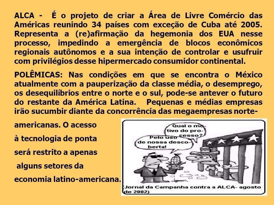 ALCA - É o projeto de criar a Área de Livre Comércio das Américas reunindo 34 países com exceção de Cuba até 2005. Representa a (re)afirmação da hegem