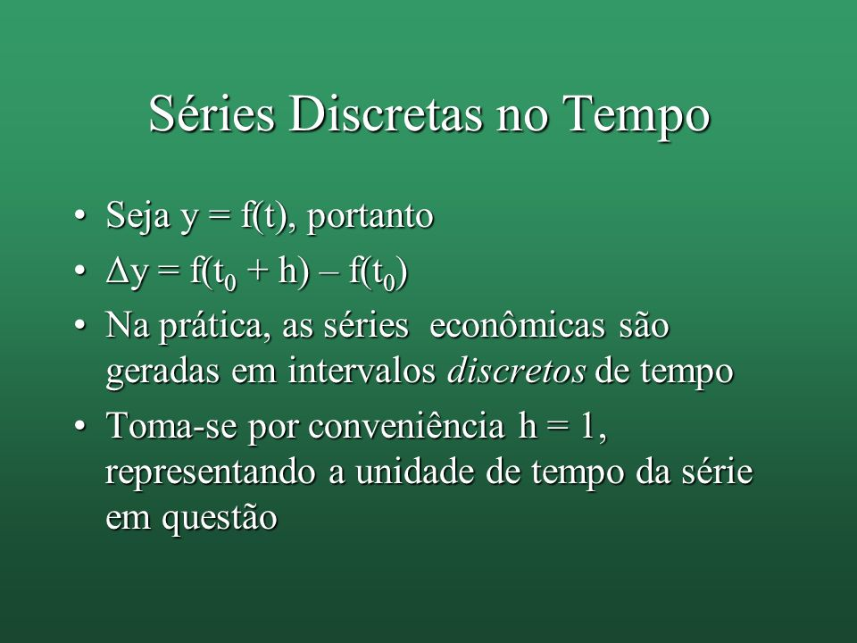 Séries Discretas no Tempo Seja y = f(t), portantoSeja y = f(t), portanto Δy = f(t 0 + h) – f(t 0 )Δy = f(t 0 + h) – f(t 0 ) Na prática, as séries econ