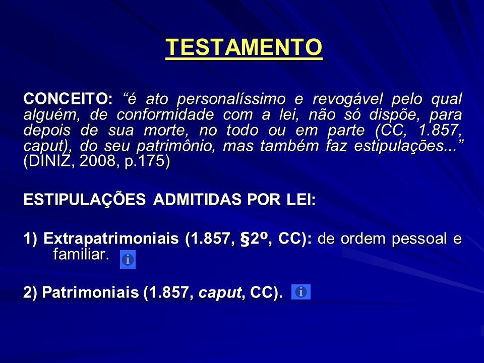 TESTAMENTO CONCEITO: é ato personalíssimo e revogável pelo qual alguém, de conformidade com a lei, não só dispõe, para depois de sua morte, no todo ou em parte (CC, 1.857, caput), do seu patrimônio, mas também faz estipulações...