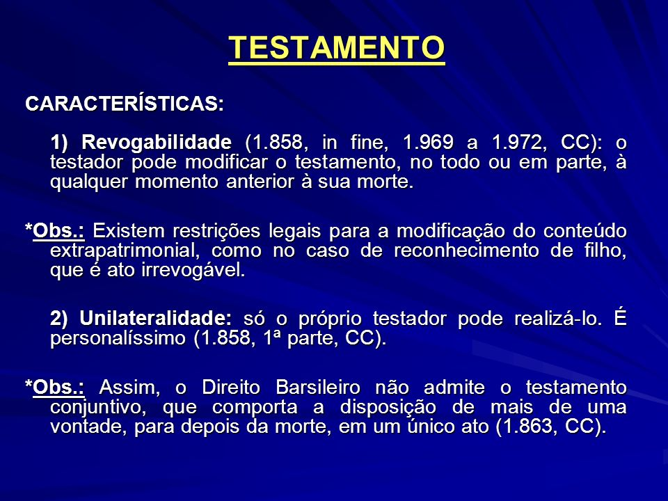 CARACTERÍSTICAS: 1) Revogabilidade (1.858, in fine, 1.969 a 1.972, CC): o testador pode modificar o testamento, no todo ou em parte, à qualquer momento anterior à sua morte.