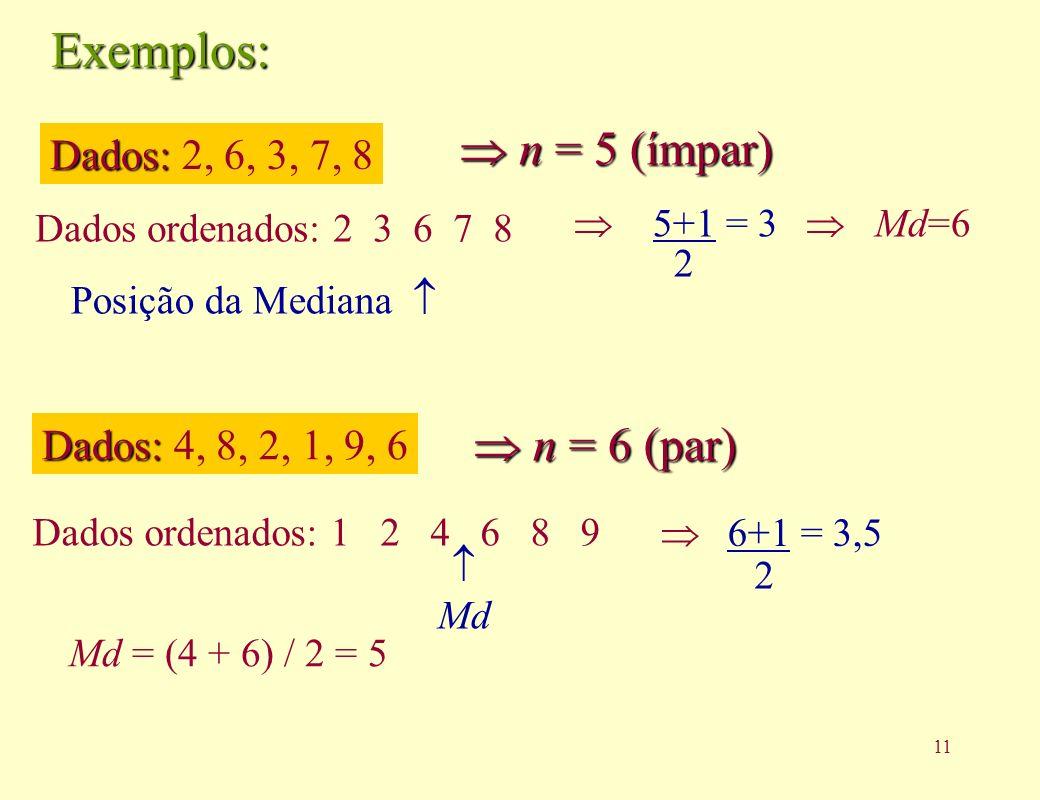 11 Exemplos: Dados: Dados: 2, 6, 3, 7, 8 Dados ordenados: 2 3 6 7 8 n = 5 (ímpar) n = 5 (ímpar) Posição da Mediana 5+1 = 3 2 Md = (4 + 6) / 2 = 5 Dados: Dados: 4, 8, 2, 1, 9, 6 n = 6 (par) n = 6 (par) Dados ordenados: 1 2 4 6 8 9 Md 6+1 = 3,5 2 Md=6