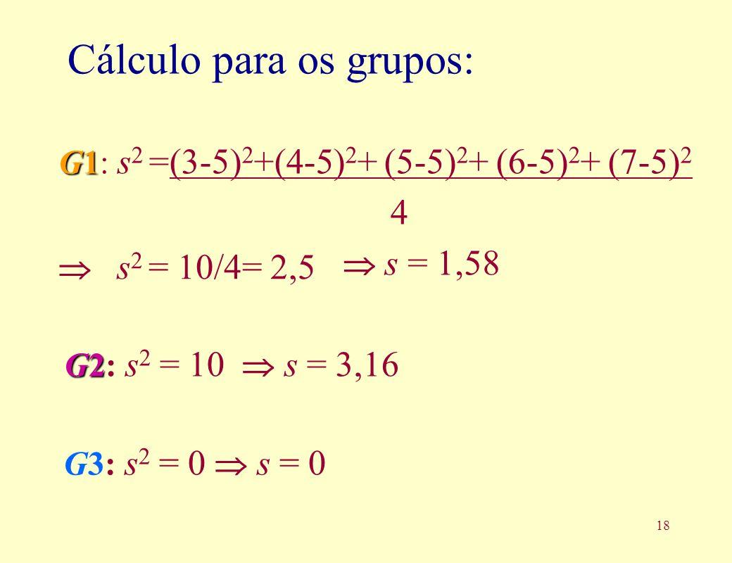18 G3: s 2 = 0 s = 0 Cálculo para os grupos: 4 G1 G1: s 2 =(3-5) 2 +(4-5) 2 + (5-5) 2 + (6-5) 2 + (7-5) 2 G2 G2: s 2 = 10 s = 3,16 s = 1,58 s 2 = 10/4= 2,5